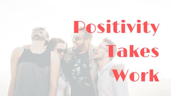 Positivity Take Work